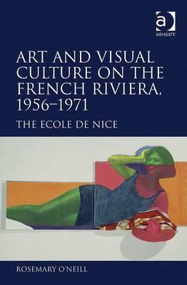 Art and Visual Culture on the French Riviera, 1956++1971 By O'Neill, Rosemary